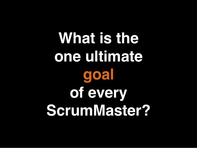 What is the one ultimate goal of every ScrumMaster?