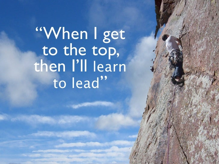 """""""When I get  to the top, then I'll learn   to lead"""""""
