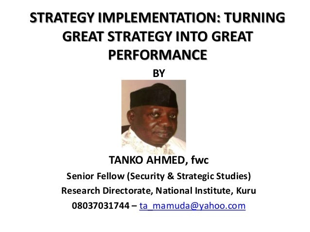 STRATEGY IMPLEMENTATION: TURNING GREAT STRATEGY INTO GREAT PERFORMANCE BY TANKO AHMED, fwc Senior Fellow (Security & Strat...