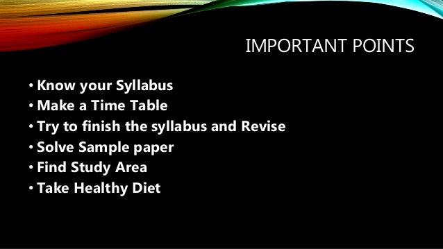 IMPORTANT POINTS • Know your Syllabus • Make a Time Table • Try to finish the syllabus and Revise • Solve Sample paper • F...