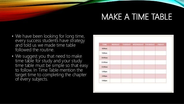 MAKE A TIME TABLE • We have been looking for long time, every success students have strategy and told us we made time tabl...