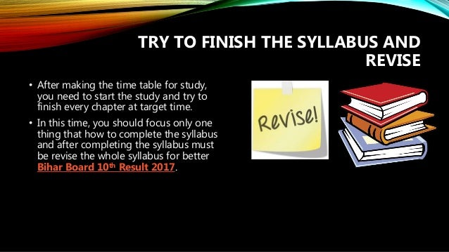 TRY TO FINISH THE SYLLABUS AND REVISE • After making the time table for study, you need to start the study and try to fini...