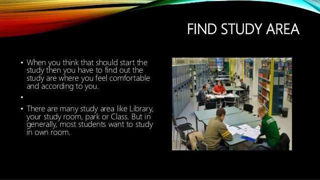 FIND STUDY AREA • When you think that should start the study then you have to find out the study are where you feel comfor...