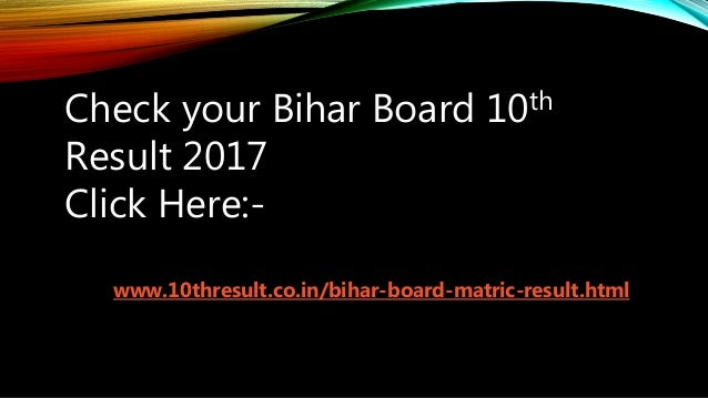 Check your Bihar Board 10th Result 2017 Click Here:- www.10thresult.co.in/bihar-board-matric-result.html