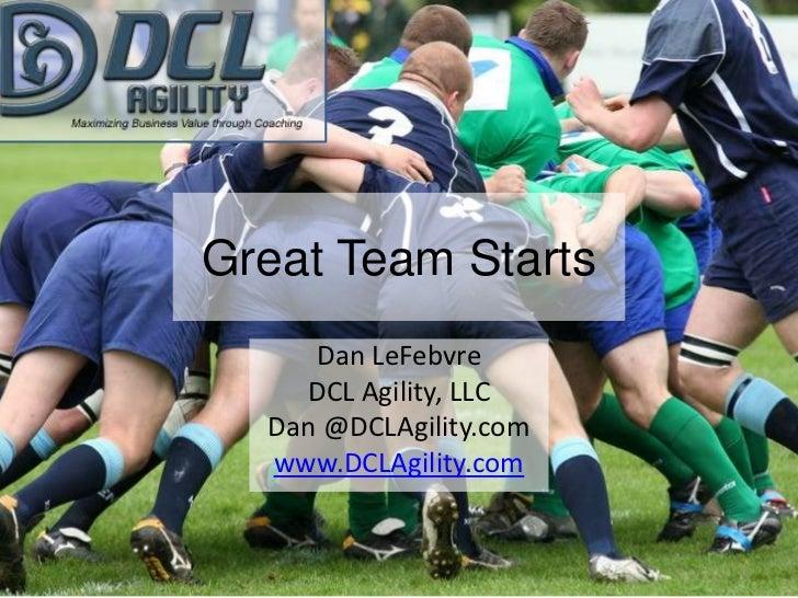 Great Team Starts<br />Dan LeFebvre<br />DCL Agility, LLC<br />Dan @DCLAgility.com<br />www.DCLAgility.com<br />1<br />