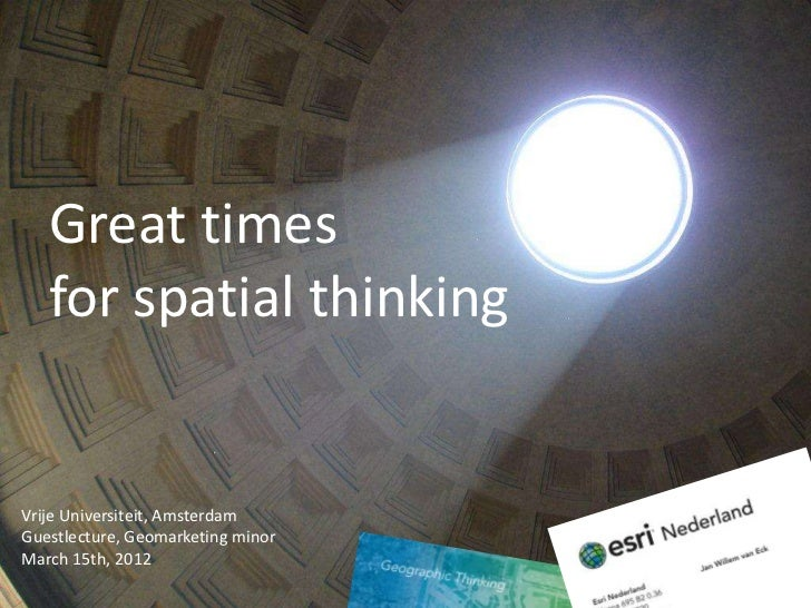 Great times   for spatial thinkingVrije Universiteit, AmsterdamGuestlecture, Geomarketing minorMarch 15th, 2012