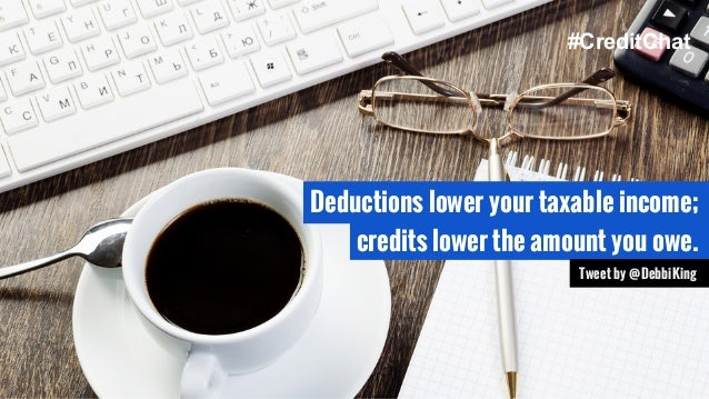 Deductions lower your taxable income; credits lower the amount you owe. Tweet by @DebbiKing #CreditChat