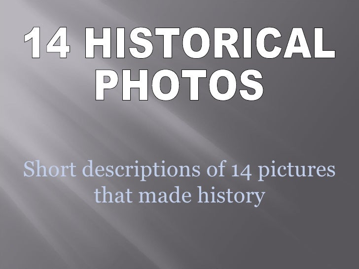 Short descriptions of 14 pictures that made history 14 HISTORICAL PHOTOS