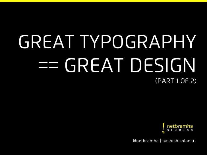 Great typography == Great Design                    (part 1 of 2)          @netbramha | aashish solanki
