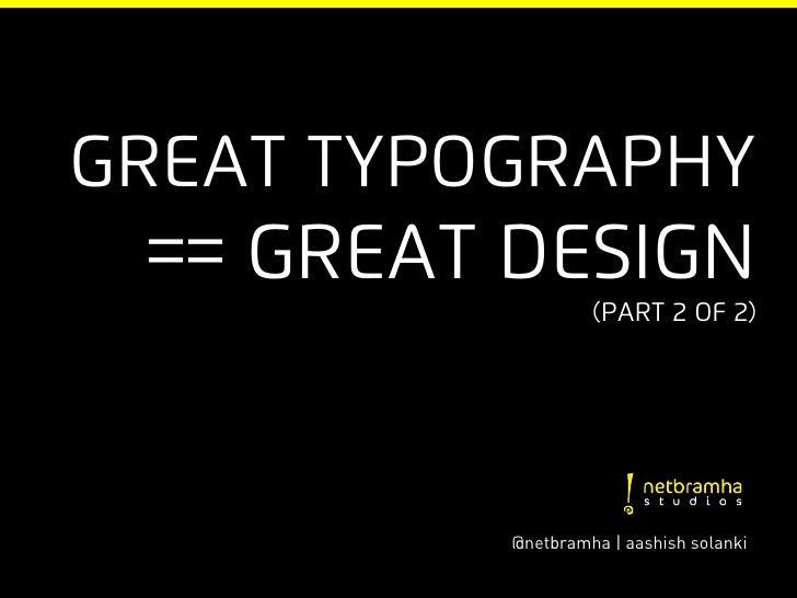 Great typography == Great Design                   (part 2 of 2)          @netbramha | aashish solanki