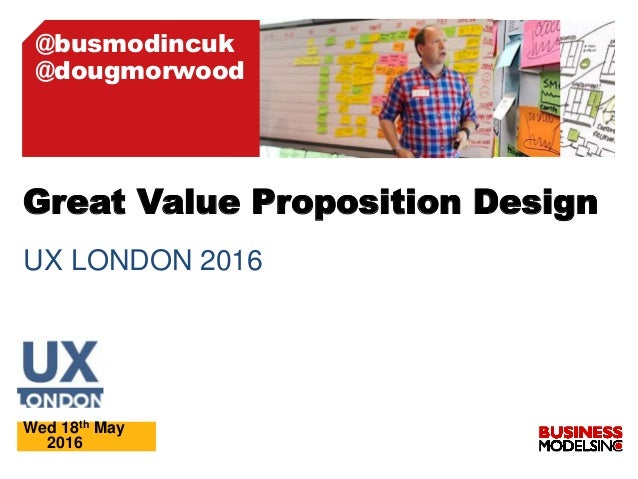 UX LONDON 2016 Wed 18th May 2016 Great Value Proposition Design @busmodincuk @dougmorwood