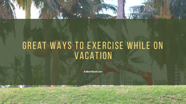 Great Ways to Exercise While on Vacation - Adam Gant