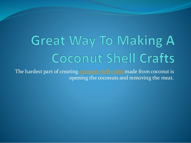 The hardest part of creating coconut shell crafts made from coconut is opening the coconuts and removing the meat.