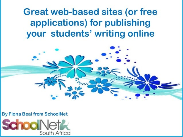 Great web-based sites (or free applications) for publishing your students' writing online  By Fiona Beal from SchoolNet