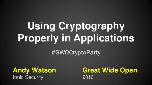 Using Cryptography Properly in Applications Andy Watson Ionic Security #GWOCryptoParty Great Wide Open 2016