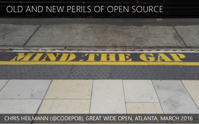 OLD AND NEW PERILS OF OPEN SOURCE CHRIS HEILMANN (@CODEPO8), GREAT WIDE OPEN, ATLANTA, MARCH 2016