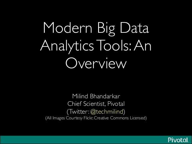 Modern Big Data AnalyticsTools:An Overview Milind Bhandarkar  Chief Scientist, Pivotal  (Twitter: @techmilind)  (All Im...