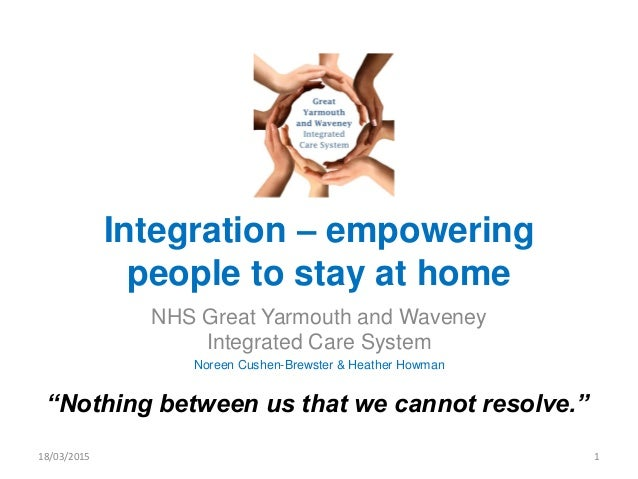 Integration – empowering people to stay at home NHS Great Yarmouth and Waveney Integrated Care System Noreen Cushen-Brewst...