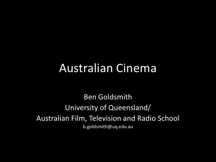 Australian Cinema<br />Ben Goldsmith<br />University of Queensland/<br />Australian Film, Television and Radio School<br /...