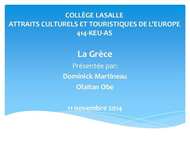 COLLÈGE LASALLE  ATTRAITS CULTURELS ET TOURISTIQUES DE L'EUROPE  414-KEU-AS  La Grèce  Présentée par:  Dominick Martineau ...