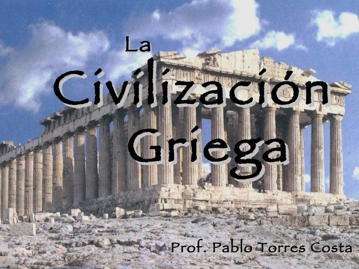 La Civilización Griega Prof. Pablo Torres Costa