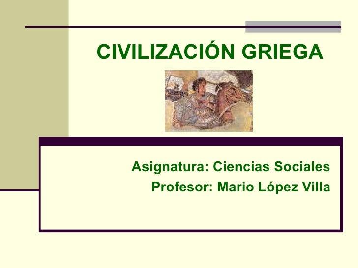 CIVILIZACIÓN GRIEGA Asignatura: Ciencias Sociales Profesor: Mario López Villa