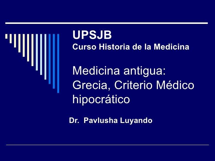 UPSJB Curso Historia de la Medicina Medicina antigua: Grecia, Criterio Médico hipocrático Dr.  Pavlusha Luyando