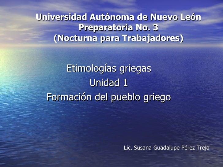 Universidad Autónoma de Nuevo León Preparatoria No. 3 (Nocturna para Trabajadores) Etimologías griegas Unidad 1 Formación ...