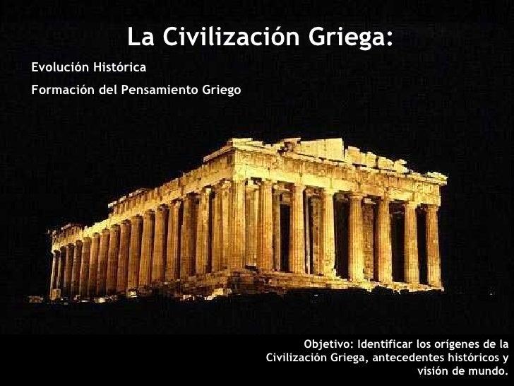 La Civilización Griega: Evolución Histórica Formación del Pensamiento Griego Objetivo: Identificar los orígenes de la Civi...