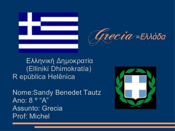 Grecia   =Ελλάδα       Ελληνική Δημοκρατία     (Ellinikí Dhimokratía) R epública Helênica  Nome:Sandy Benedet Tautz Ano: 8...