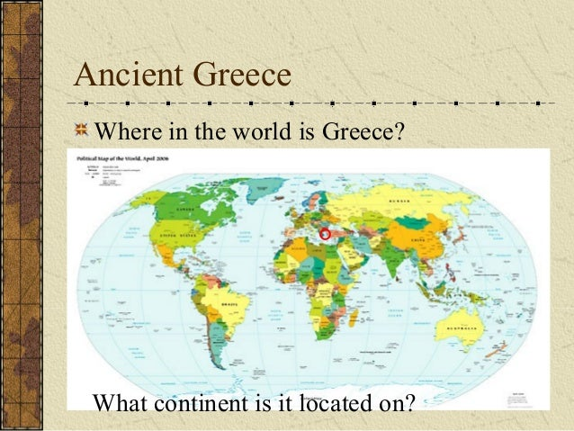 Ancient Greece Where in the world is Greece?  What continent is it located on?
