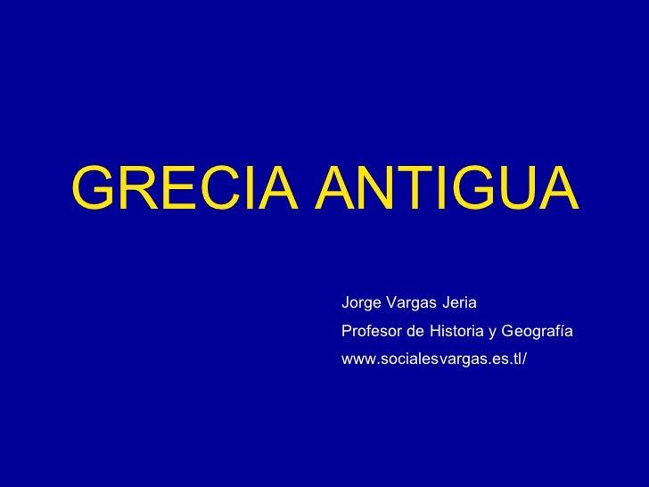 GRECIA ANTIGUA Jorge Vargas Jeria Profesor de Historia y Geografía www.socialesvargas.es.tl/