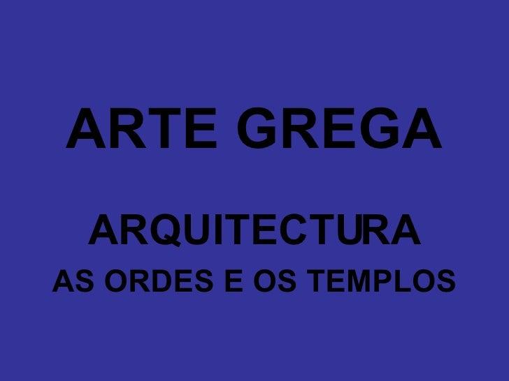 <ul><li>ARTE GREGA </li></ul><ul><li>ARQUITECTURA </li></ul><ul><li>AS ORDES E OS TEMPLOS </li></ul>