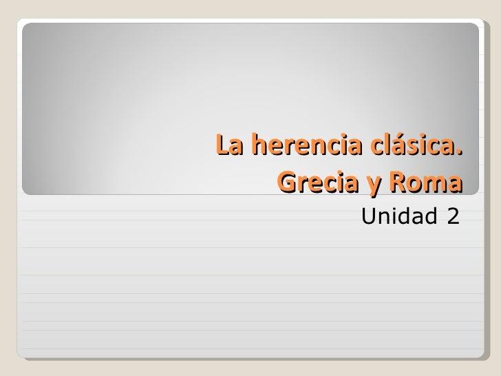 La herencia clásica.     Grecia y Roma           Unidad 2