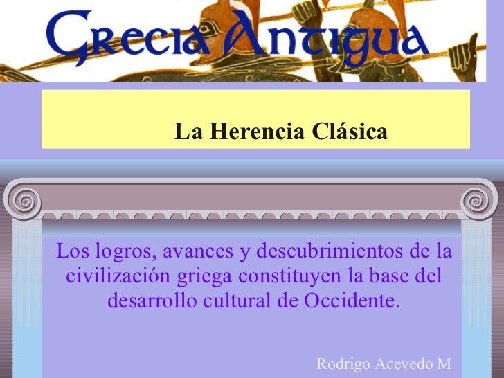 La Herencia Clásica Los logros, avances y descubrimientos de la civilización griega constituyen la base del desarrollo cul...