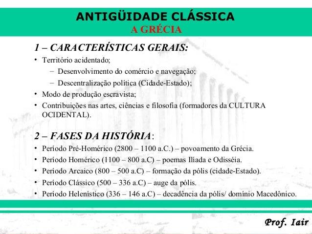 ANTIGÜIDADE CLÁSSICA                               A GRÉCIA1 – CARACTERÍSTICAS GERAIS:• Território acidentado;    – Desenv...