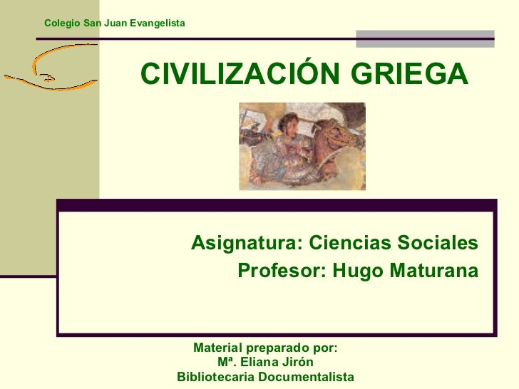 CIVILIZACIÓN GRIEGA Asignatura: Ciencias Sociales Profesor: Hugo Maturana Material preparado por:  Mª. Eliana Jirón  Bibli...