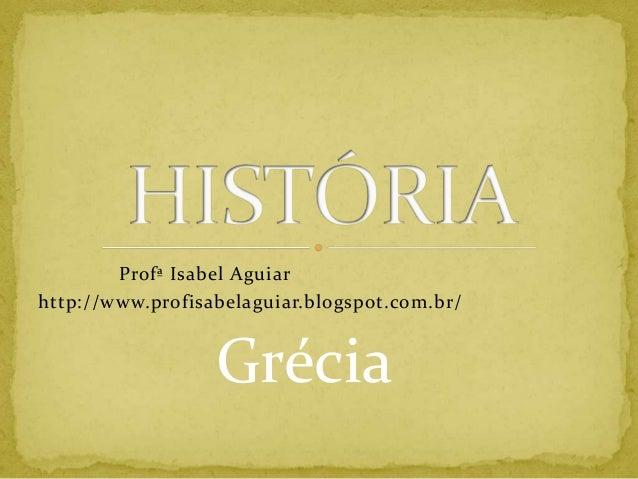 Profª Isabel Aguiarhttp://www.profisabelaguiar.blogspot.com.br/                  Grécia