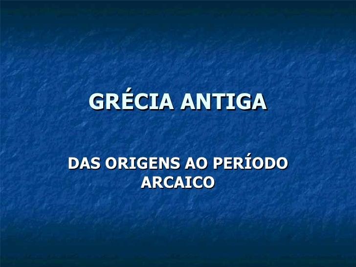 GRÉCIA ANTIGA DAS ORIGENS AO PERÍODO ARCAICO