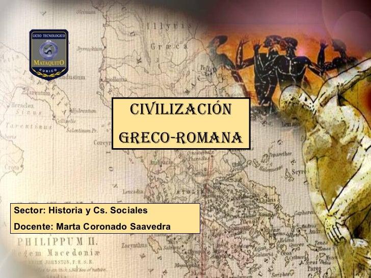 CIVILIZACIÓN GRECO-ROMANA Sector: Historia y Cs. Sociales Docente: Marta Coronado Saavedra