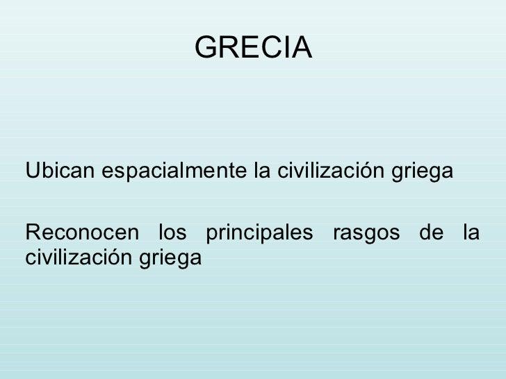 GRECIA Ubican espacialmente la civilización griega Reconocen los principales rasgos de la civilización griega