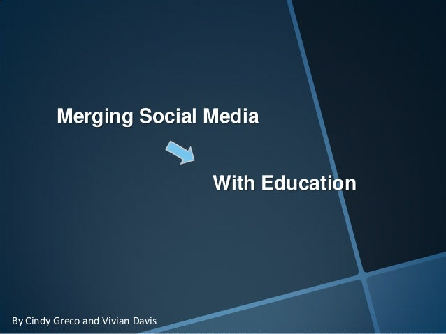 Merging Social MediaWith EducationBy Cindy Greco and Vivian Davis