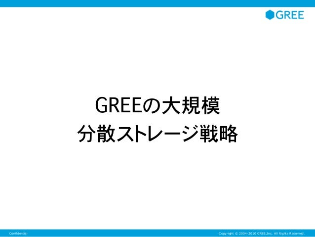 Copyright © 2004-2010 GREE,Inc. All Rights Reserved.Confidential GREEの大規模 分散ストレージ戦略