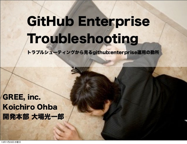 GitHub Enterprise              Troubleshooting              トラブルシューティングから見るgithub:enterprise運用の勘所GREE, inc.Koichiro Ohba開発...