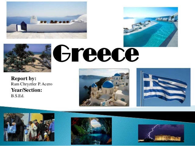 Greece Report by: Ram Chryztler P. Acero  Year/Section: B.S.Ed.