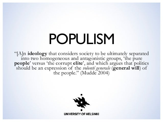 """POPULISM  """"[A]n ideology that considers society to be ultimately separated into two homogeneous and antagonistic groups, ..."""