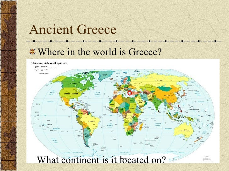 Ancient Greece <ul><li>Where in the world is Greece? </li></ul>What continent is it located on?