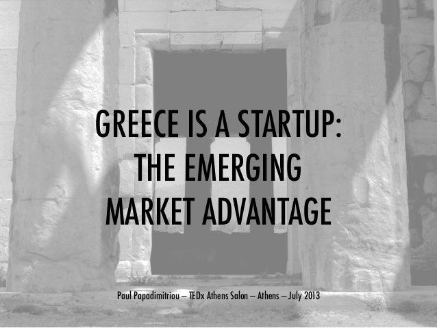 GREECE IS A STARTUP: THE EMERGING MARKET ADVANTAGE Paul Papadimitriou — TEDx Athens Salon — Athens — July 2013