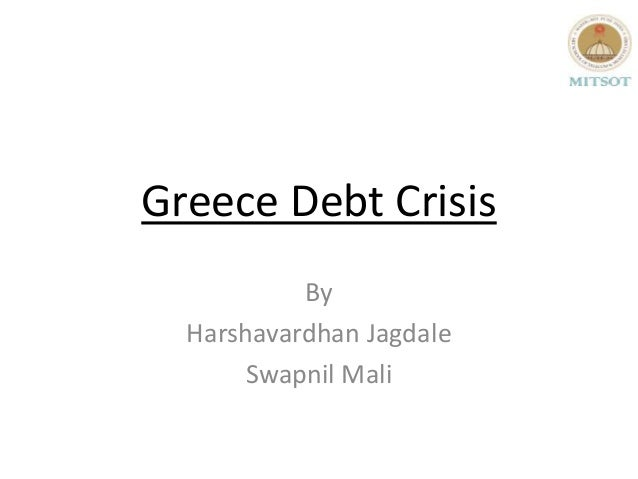 Greece Debt Crisis           By  Harshavardhan Jagdale       Swapnil Mali