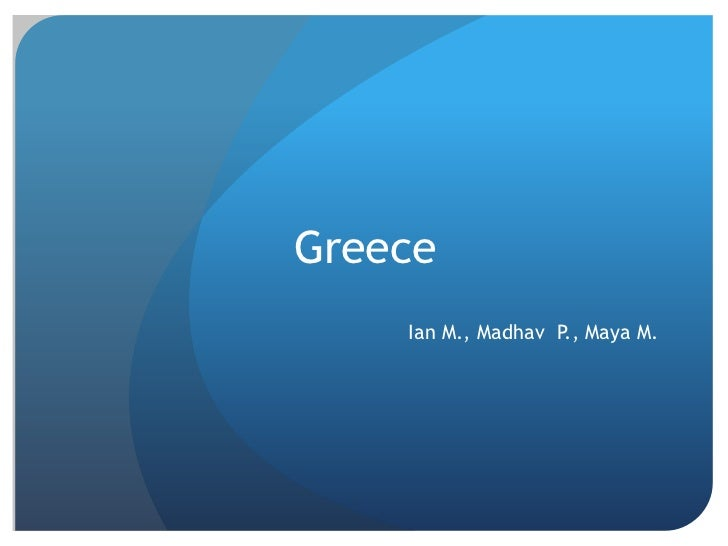 Greece    Ian M., Madhav P., Maya M.